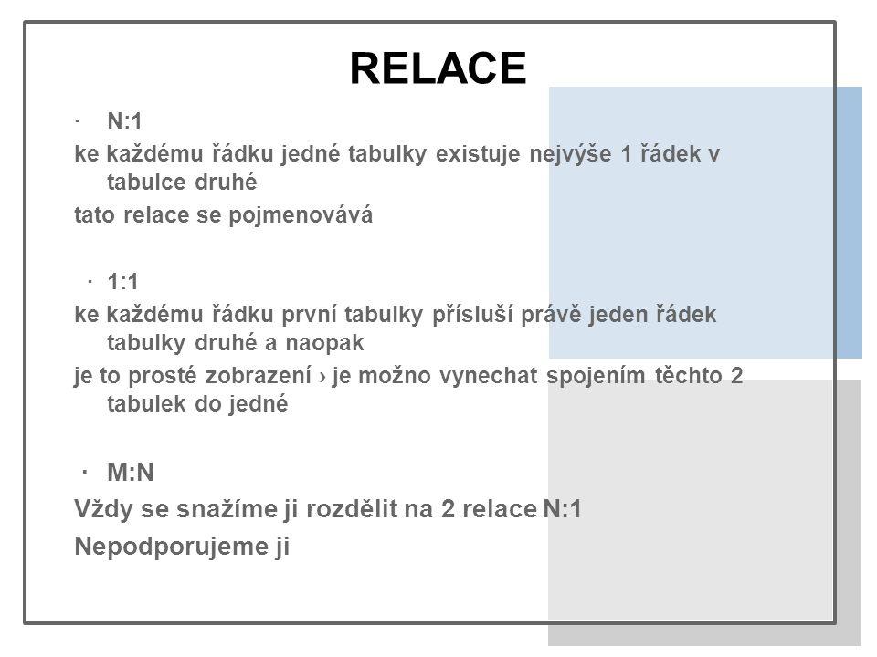 RELACE ·N:1 ke každému řádku jedné tabulky existuje nejvýše 1 řádek v tabulce druhé tato relace se pojmenovává ·1:1 ke každému řádku první tabulky přísluší právě jeden řádek tabulky druhé a naopak je to prosté zobrazení › je možno vynechat spojením těchto 2 tabulek do jedné ·M:N Vždy se snažíme ji rozdělit na 2 relace N:1 Nepodporujeme ji