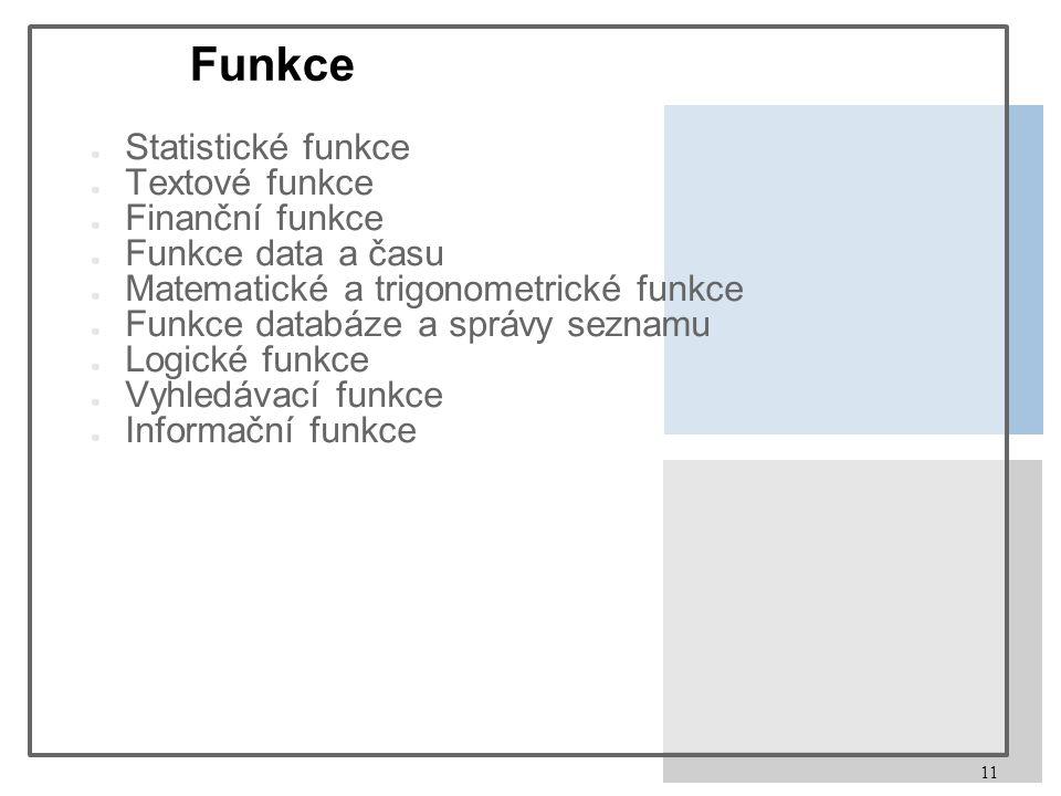 11 Funkce ● Statistické funkce ● Textové funkce ● Finanční funkce ● Funkce data a času ● Matematické a trigonometrické funkce ● Funkce databáze a sprá