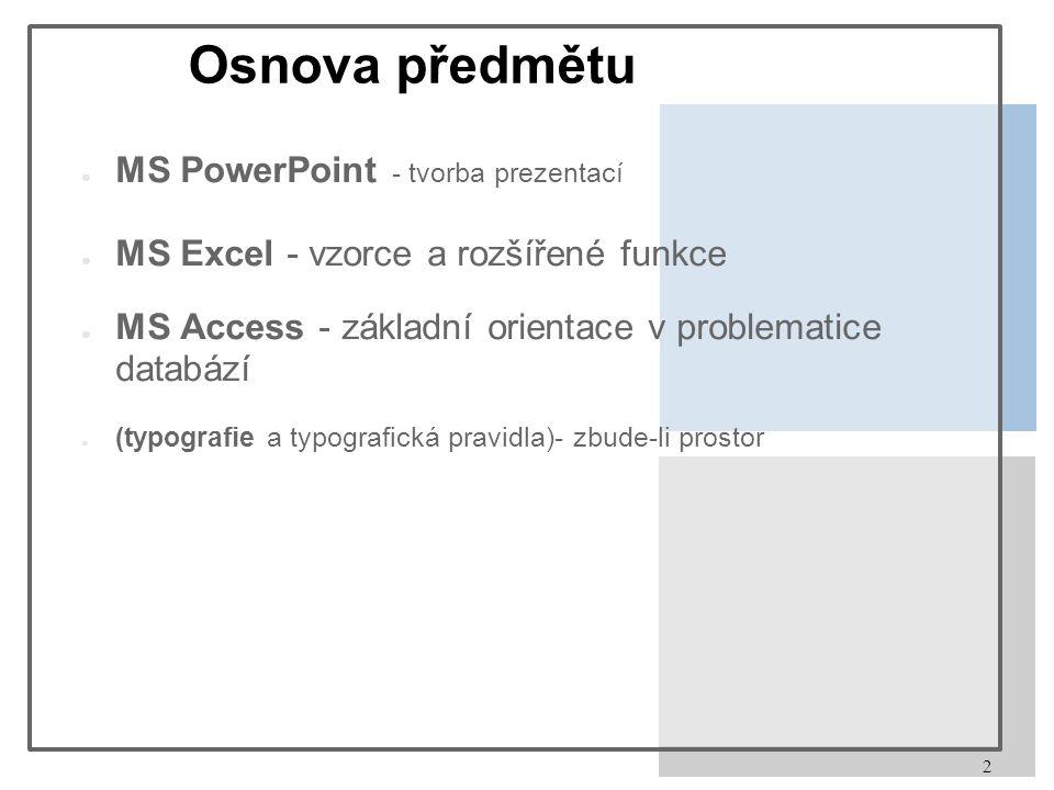 2 Osnova předmětu ● MS PowerPoint - tvorba prezentací ● MS Excel - vzorce a rozšířené funkce ● MS Access - základní orientace v problematice databází