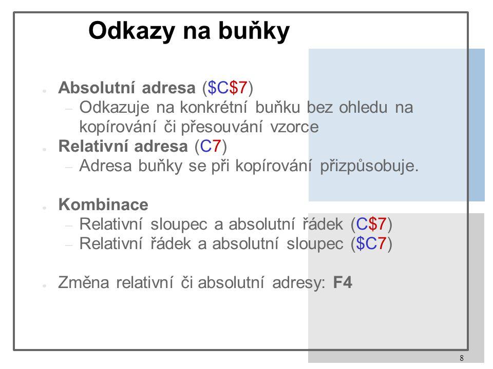 8 Odkazy na buňky ● Absolutní adresa ($C$7) – Odkazuje na konkrétní buňku bez ohledu na kopírování či přesouvání vzorce ● Relativní adresa (C7) – Adre