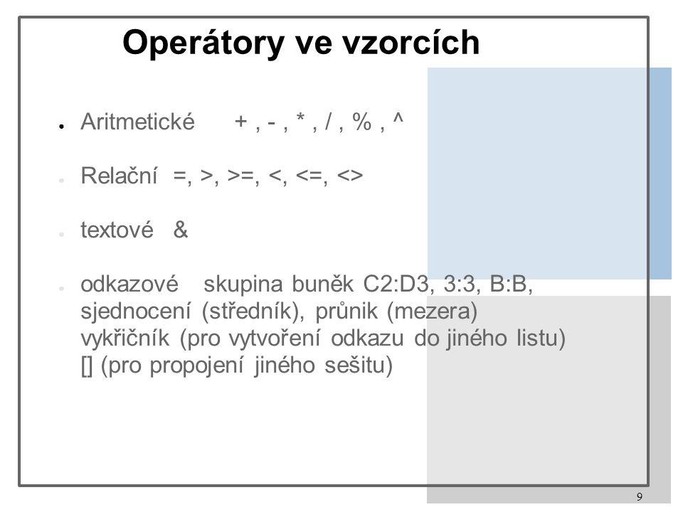 9 Operátory ve vzorcích ● Aritmetické +, -, *, /, %, ^ ● Relační =, >, >=, ● textové& ● odkazovéskupina buněk C2:D3, 3:3, B:B, sjednocení (středník),