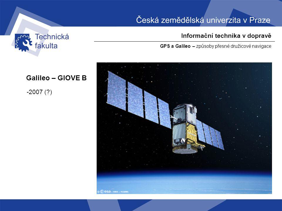 Informační technika v dopravě GPS a Galileo – způsoby přesné družicové navigace Galileo – GIOVE B -2007 (?)