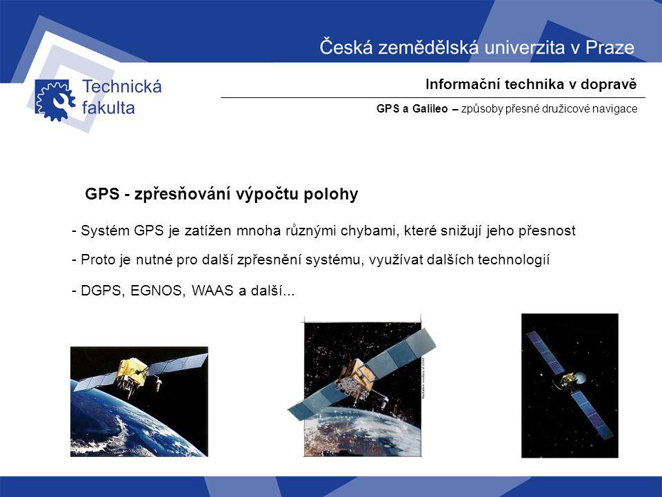 Informační technika v dopravě GPS a Galileo – způsoby přesné družicové navigace DGPS – diferenciální (porovnávací) GPS - Newton: Dejte mi pevný bod ve vesmíru a pohnu Zemí. - referenční přijímač zná přesně svoji polohu a čas - signál z družic přijímáte současně dvěma GPS přijímači - mezi referenčním a měřicím přijímačem dochází k přenosu dat - může uskutečňovat buďto v reálném čase (referenční přijímač vysílá naměřené odchylky) nebo ex-post.