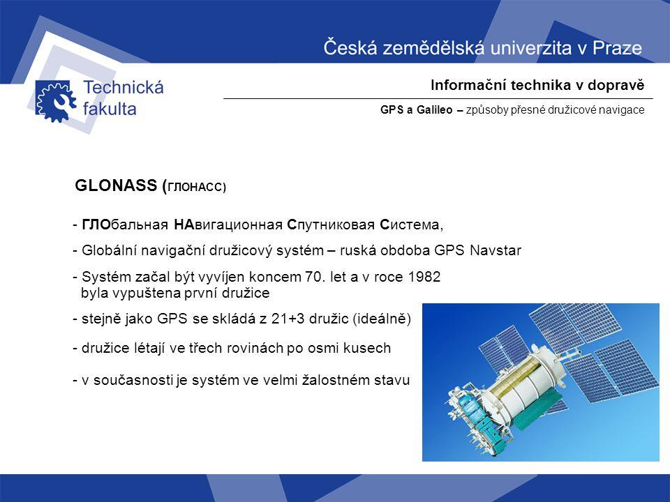 Informační technika v dopravě GPS a Galileo – způsoby přesné družicové navigace Galileo - jedná se o technologicky pokrokovější systém, než GPS - technologicky i politicky jde o přímou konkurenci GPS - systém je ve společném vlastnictví členských států EU a tedy i ČR.