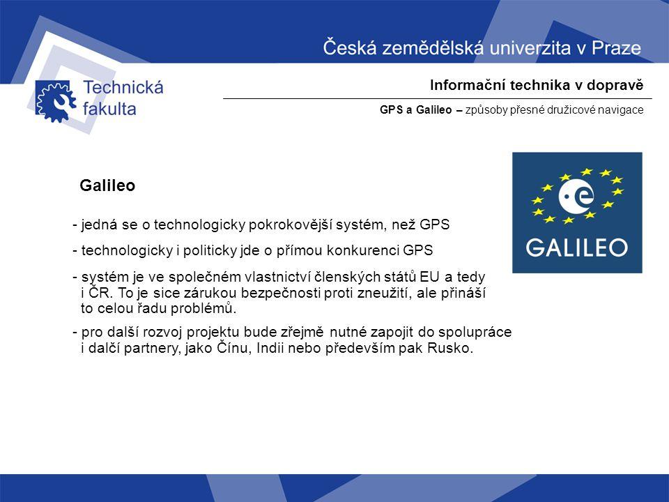 Informační technika v dopravě GPS a Galileo – způsoby přesné družicové navigace Galileo – technický popis systému - 30 družic na třech oběžných rovinách ve výšce 23 222 km - každá rovina – 9 aktivních + 1 záložní družice po 40° - uživatelské segmenty by měly být schopny poskytovat daleko lepší spektrum dat, než je tomu u GPS.