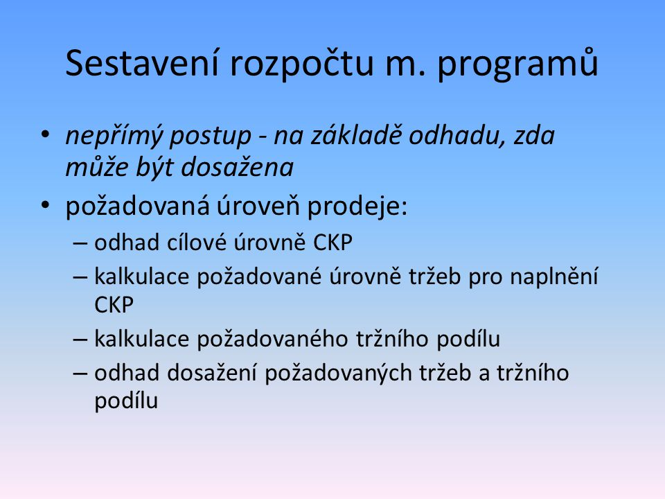 Sestavení rozpočtu m. programů nepřímý postup - na základě odhadu, zda může být dosažena požadovaná úroveň prodeje: – odhad cílové úrovně CKP – kalkul