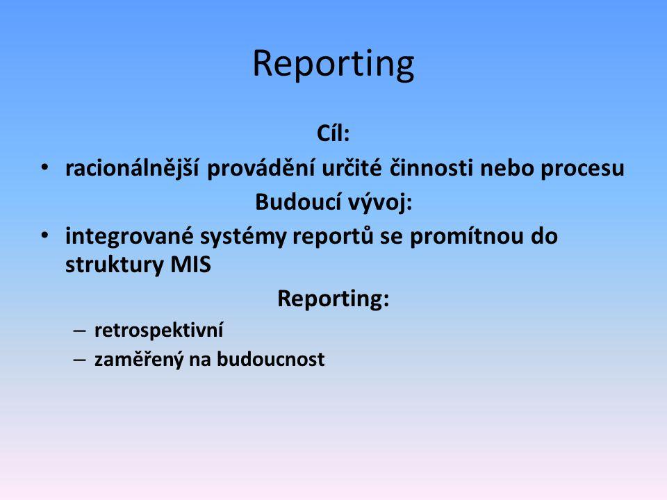 Reporting Cíl: racionálnější provádění určité činnosti nebo procesu Budoucí vývoj: integrované systémy reportů se promítnou do struktury MIS Reporting