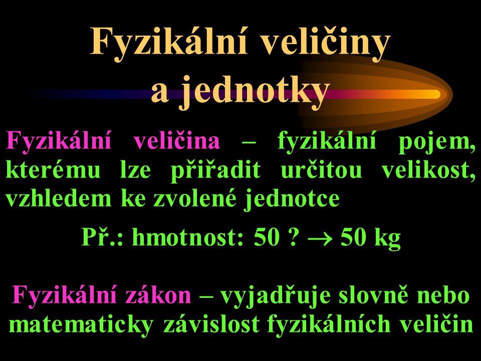 Fyzikální veličiny a jednotky Fyzikální veličina – fyzikální pojem, kterému lze přiřadit určitou velikost, vzhledem ke zvolené jednotce Př.: hmotnost: 50 .