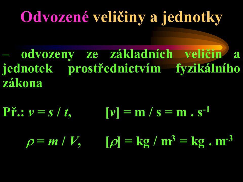 Odvozené veličiny a jednotky – odvozeny ze základních veličin a jednotek prostřednictvím fyzikálního zákona Př.: v = s / t, [v] = m / s = m.