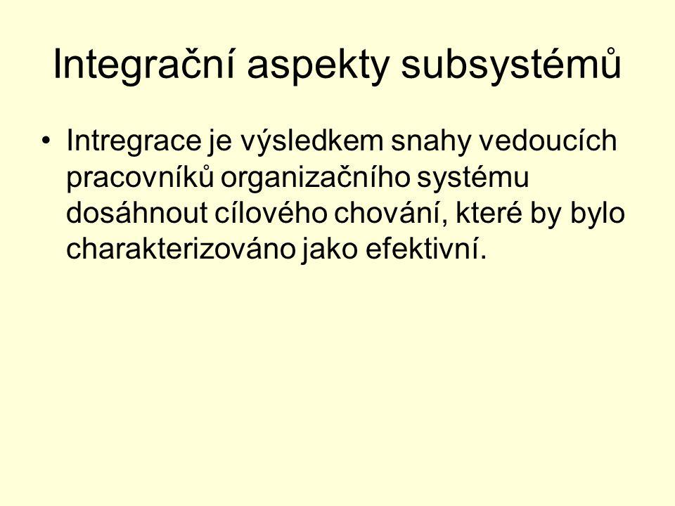 Integrační aspekty subsystémů Intregrace je výsledkem snahy vedoucích pracovníků organizačního systému dosáhnout cílového chování, které by bylo chara