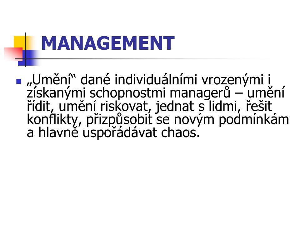 """MANAGEMENT """"Umění dané individuálními vrozenými i získanými schopnostmi managerů – umění řídit, umění riskovat, jednat s lidmi, řešit konflikty, přizpůsobit se novým podmínkám a hlavně uspořádávat chaos."""