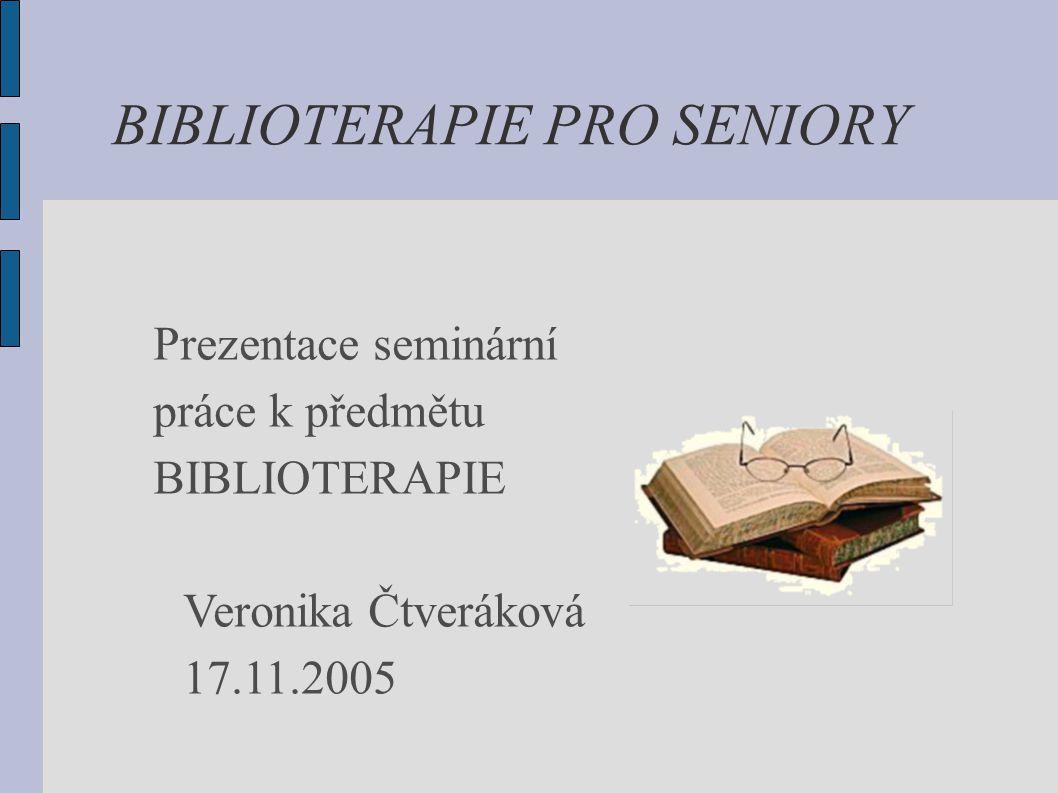 BIBLIOTERAPIE PRO SENIORY Prezentace seminární práce k předmětu BIBLIOTERAPIE Veronika Čtveráková 17.11.2005