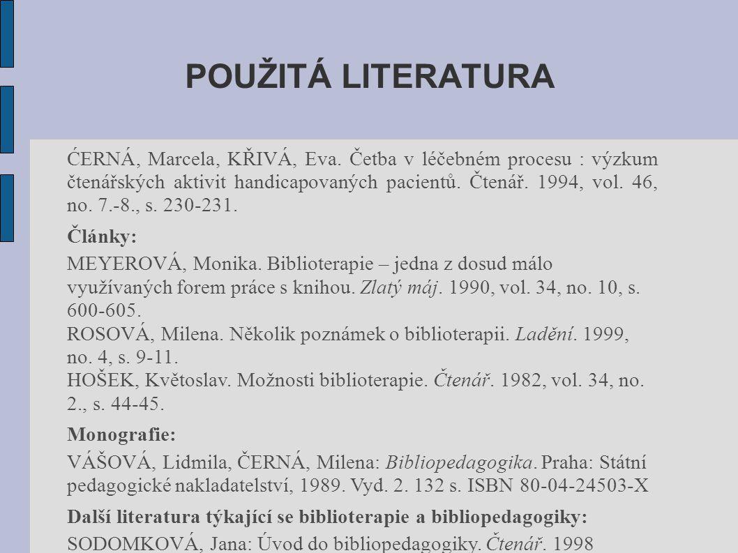 POUŽITÁ LITERATURA ĆERNÁ, Marcela, KŘIVÁ, Eva. Četba v léčebném procesu : výzkum čtenářských aktivit handicapovaných pacientů. Čtenář. 1994, vol. 46,