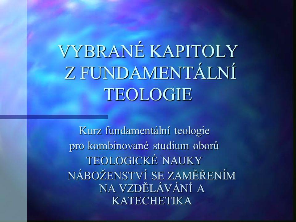 VYBRANÉ KAPITOLY Z FUNDAMENTÁLNÍ TEOLOGIE Kurz fundamentální teologie pro kombinované studium oborů TEOLOGICKÉ NAUKY NÁBOŽENSTVÍ SE ZAMĚŘENÍM NA VZDĚL