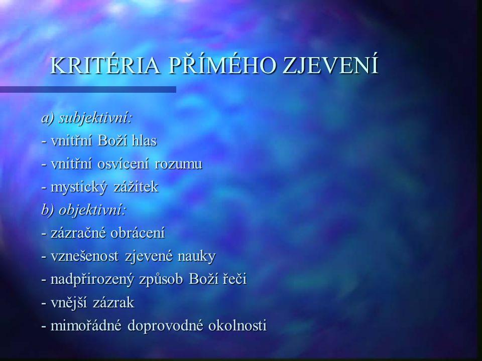 KRITÉRIA PŘÍMÉHO ZJEVENÍ a) subjektivní: - vnitřní Boží hlas - vnitřní osvícení rozumu - mystický zážitek b) objektivní: - zázračné obrácení - vznešenost zjevené nauky - nadpřirozený způsob Boží řeči - vnější zázrak - mimořádné doprovodné okolnosti