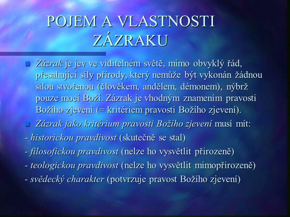 POJEM A VLASTNOSTI ZÁZRAKU n Zázrak je jev ve viditelném světě, mimo obvyklý řád, přesahující síly přírody, který nemůže být vykonán žádnou silou stvořenou (člověkem, andělem, démonem), nýbrž pouze mocí Boží.