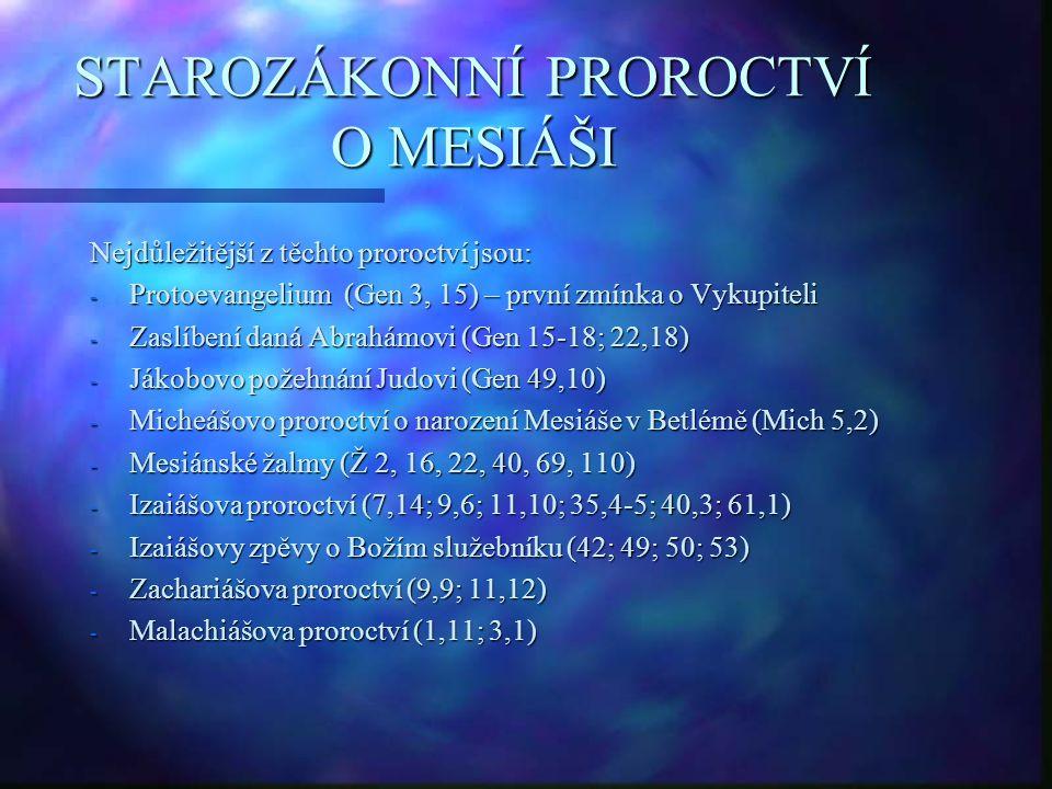 STAROZÁKONNÍ PROROCTVÍ O MESIÁŠI Nejdůležitější z těchto proroctví jsou: - Protoevangelium (Gen 3, 15) – první zmínka o Vykupiteli - Zaslíbení daná Abrahámovi (Gen 15-18; 22,18) - Jákobovo požehnání Judovi (Gen 49,10) - Micheášovo proroctví o narození Mesiáše v Betlémě (Mich 5,2) - Mesiánské žalmy (Ž 2, 16, 22, 40, 69, 110) - Izaiášova proroctví (7,14; 9,6; 11,10; 35,4-5; 40,3; 61,1) - Izaiášovy zpěvy o Božím služebníku (42; 49; 50; 53) - Zachariášova proroctví (9,9; 11,12) - Malachiášova proroctví (1,11; 3,1)