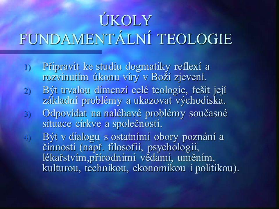 ÚKOLY FUNDAMENTÁLNÍ TEOLOGIE 1) Připravit ke studiu dogmatiky reflexí a rozvinutím úkonu víry v Boží zjevení. 2) Být trvalou dimenzí celé teologie, ře