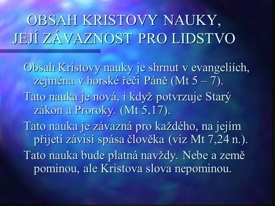 OBSAH KRISTOVY NAUKY, JEJÍ ZÁVAZNOST PRO LIDSTVO Obsah Kristovy nauky je shrnut v evangeliích, zejména v horské řeči Páně (Mt 5 – 7). Tato nauka je no