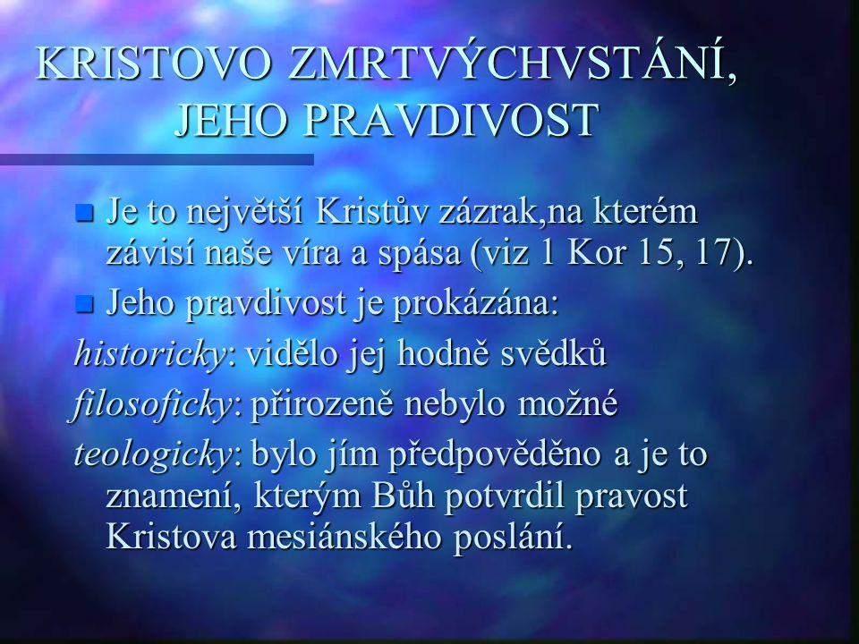 KRISTOVO ZMRTVÝCHVSTÁNÍ, JEHO PRAVDIVOST n Je to největší Kristův zázrak,na kterém závisí naše víra a spása (viz 1 Kor 15, 17). n Jeho pravdivost je p