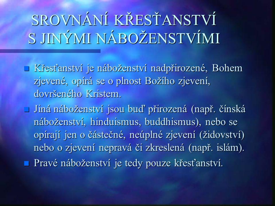 SROVNÁNÍ KŘESŤANSTVÍ S JINÝMI NÁBOŽENSTVÍMI n Křesťanství je náboženství nadpřirozené, Bohem zjevené, opírá se o plnost Božího zjevení, dovršeného Kri