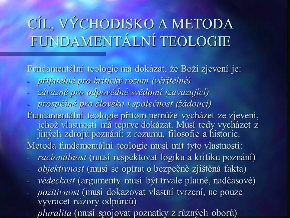 CÍL, VÝCHODISKO A METODA FUNDAMENTÁLNÍ TEOLOGIE Fundamentální teologie má dokázat, že Boží zjevení je: - přijatelné pro kritický rozum (věřitelné) - z