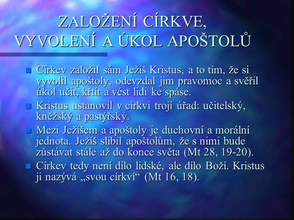 ZALOŽENÍ CÍRKVE, VYVOLENÍ A ÚKOL APOŠTOLŮ n Církev založil sám Ježíš Kristus, a to tím, že si vyvolil apoštoly, odevzdal jim pravomoc a svěřil úkol uč