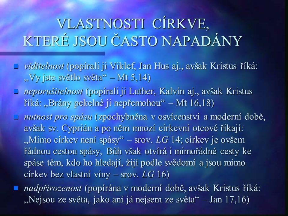 """VLASTNOSTI CÍRKVE, KTERÉ JSOU ČASTO NAPADÁNY n viditelnost (popírali ji Viklef, Jan Hus aj., avšak Kristus říká: """"Vy jste světlo světa – Mt 5,14) n neporušitelnost (popírali ji Luther, Kalvín aj., avšak Kristus říká: """"Brány pekelné ji nepřemohou – Mt 16,18) n nutnost pro spásu (zpochybněna v osvícenství a moderní době, avšak sv."""