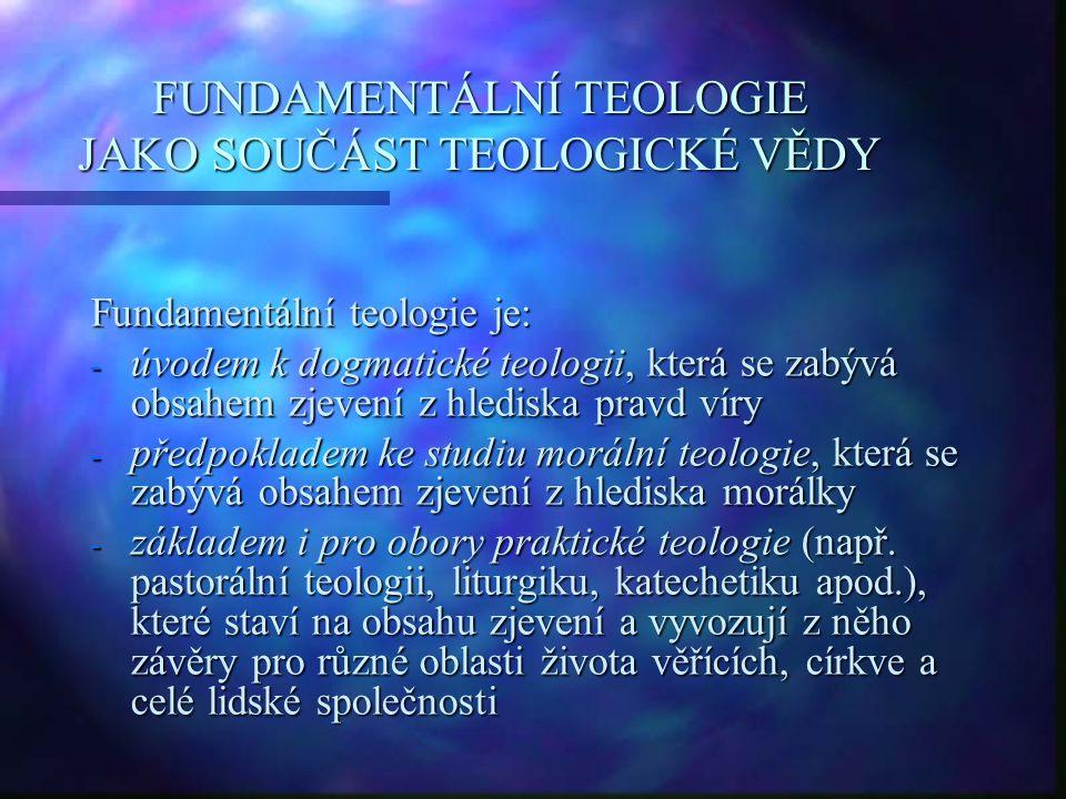FUNDAMENTÁLNÍ TEOLOGIE JAKO SOUČÁST TEOLOGICKÉ VĚDY Fundamentální teologie je: - úvodem k dogmatické teologii, která se zabývá obsahem zjevení z hlediska pravd víry - předpokladem ke studiu morální teologie, která se zabývá obsahem zjevení z hlediska morálky - základem i pro obory praktické teologie (např.