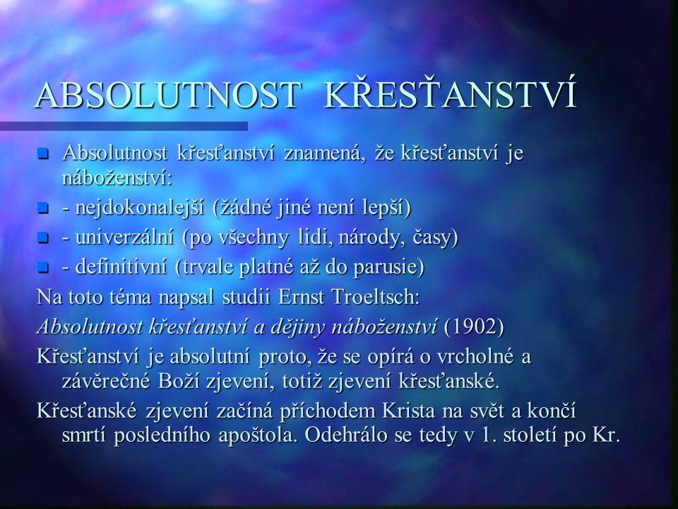 ABSOLUTNOST KŘESŤANSTVÍ n Absolutnost křesťanství znamená, že křesťanství je náboženství: n - nejdokonalejší (žádné jiné není lepší) n - univerzální (po všechny lidi, národy, časy) n - definitivní (trvale platné až do parusie) Na toto téma napsal studii Ernst Troeltsch: Absolutnost křesťanství a dějiny náboženství (1902) Křesťanství je absolutní proto, že se opírá o vrcholné a závěrečné Boží zjevení, totiž zjevení křesťanské.