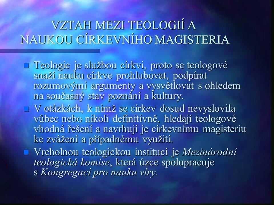 VZTAH MEZI TEOLOGIÍ A NAUKOU CÍRKEVNÍHO MAGISTERIA n Teologie je službou církvi, proto se teologové snaží nauku církve prohlubovat, podpírat rozumovým