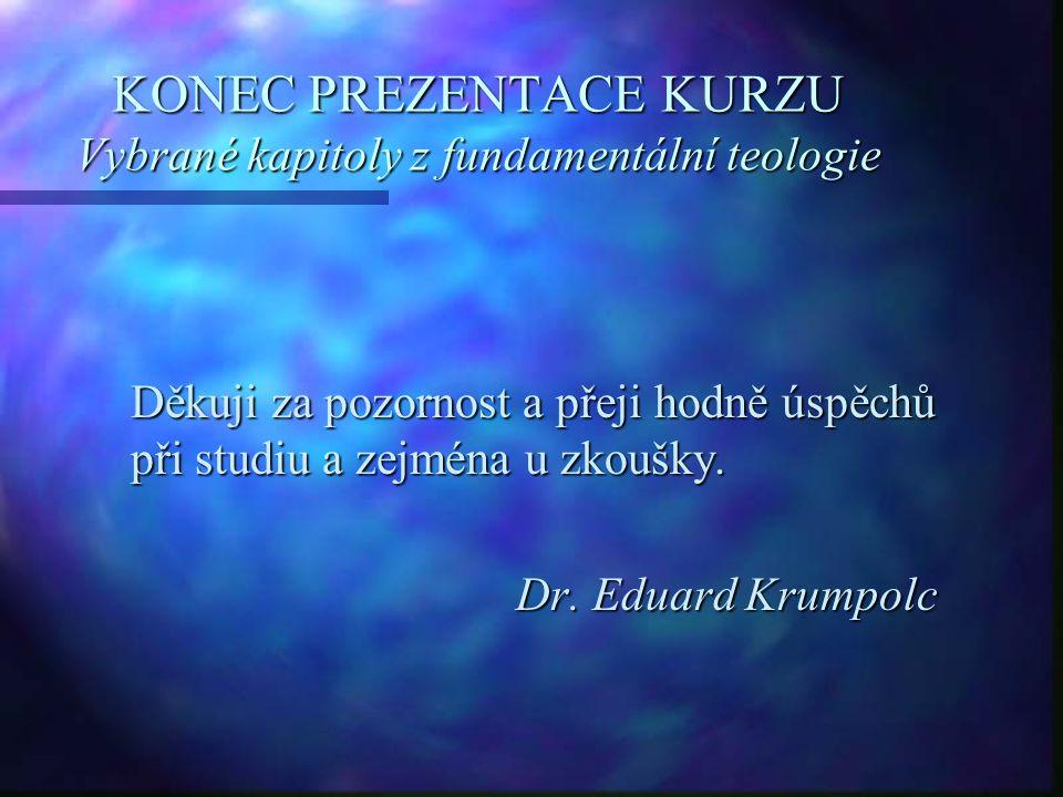 KONEC PREZENTACE KURZU Vybrané kapitoly z fundamentální teologie Děkuji za pozornost a přeji hodně úspěchů při studiu a zejména u zkoušky. Dr. Eduard