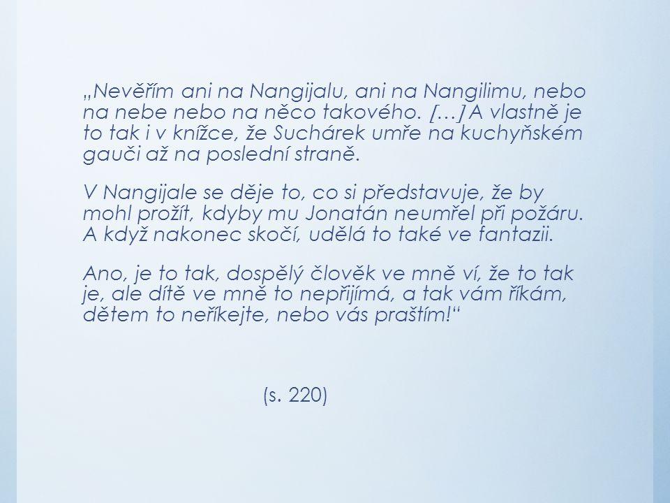 """""""Nevěřím ani na Nangijalu, ani na Nangilimu, nebo na nebe nebo na něco takového.  …  A vlastně je to tak i v knížce, že Suchárek umře na kuchyňském"""