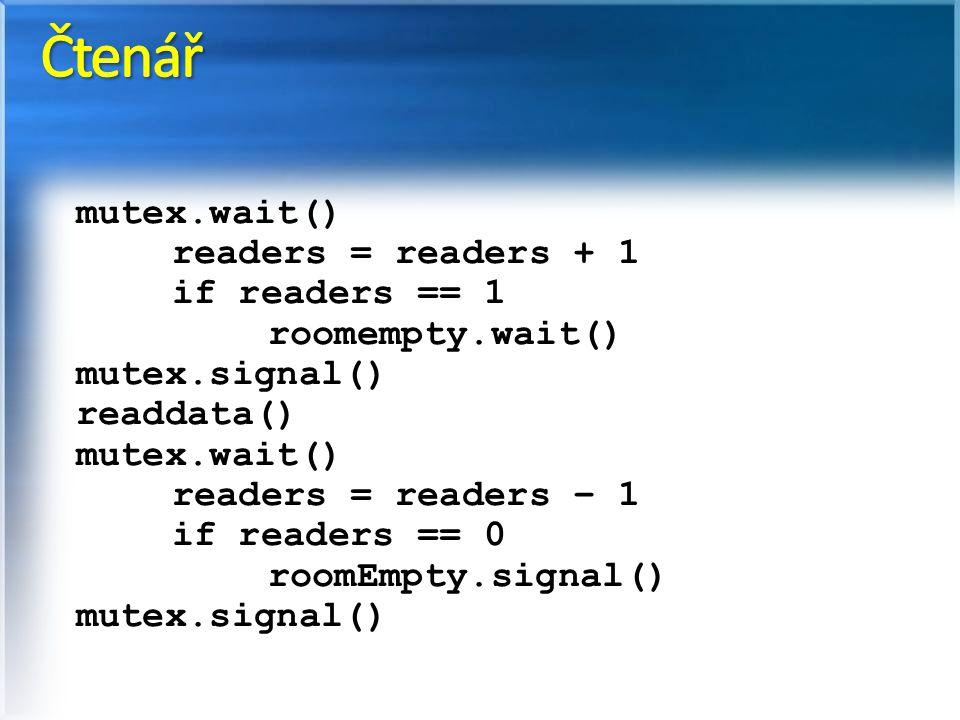 mutex.wait() readers = readers + 1 if readers == 1 roomempty.wait() mutex.signal() readdata() mutex.wait() readers = readers – 1 if readers == 0 roomEmpty.signal() mutex.signal()
