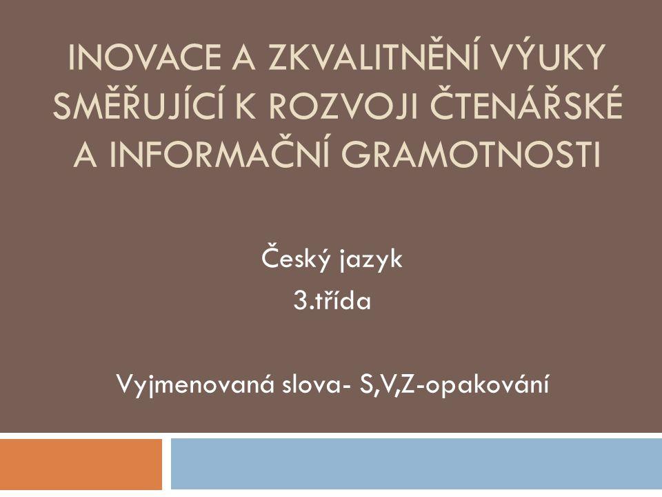 INOVACE A ZKVALITNĚNÍ VÝUKY SMĚŘUJÍCÍ K ROZVOJI ČTENÁŘSKÉ A INFORMAČNÍ GRAMOTNOSTI Český jazyk 3.třída Vyjmenovaná slova- S,V,Z-opakování