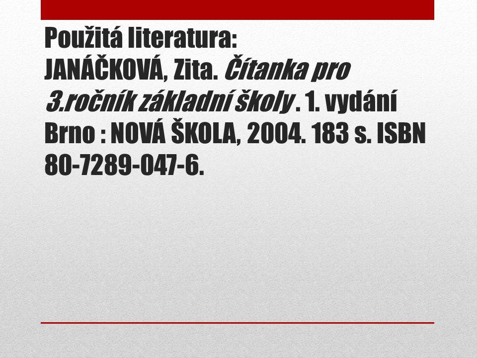 Použitá literatura: JANÁČKOVÁ, Zita. Čítanka pro 3.ročník základní školy. 1. vydání Brno : NOVÁ ŠKOLA, 2004. 183 s. ISBN 80-7289-047-6.