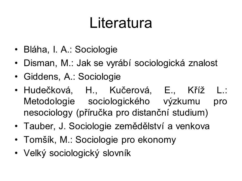 Literatura Bláha, I. A.: Sociologie Disman, M.: Jak se vyrábí sociologická znalost Giddens, A.: Sociologie Hudečková, H., Kučerová, E., Kříž L.: Metod