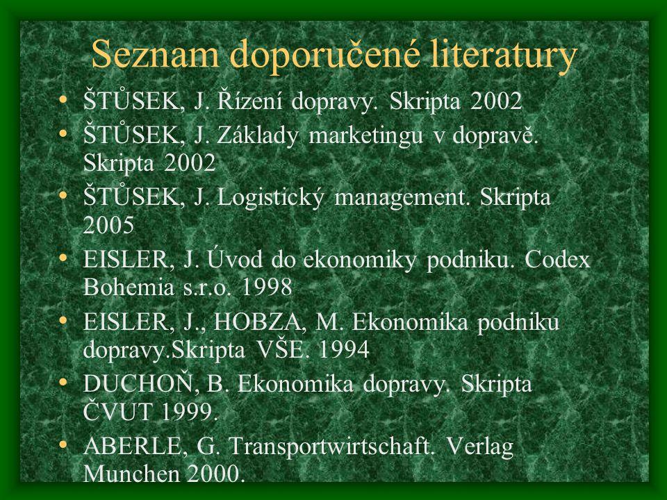 Seznam doporučené literatury ŠTŮSEK, J. Řízení dopravy. Skripta 2002 ŠTŮSEK, J. Základy marketingu v dopravě. Skripta 2002 ŠTŮSEK, J. Logistický manag