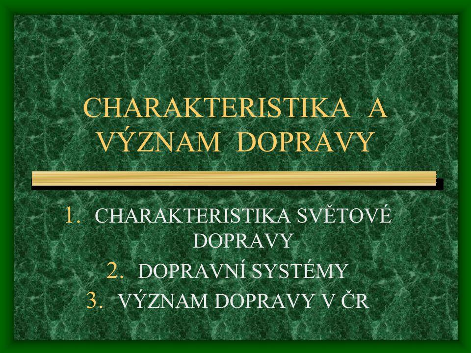 CHARAKTERISTIKA A VÝZNAM DOPRAVY 1. CHARAKTERISTIKA SVĚTOVÉ DOPRAVY 2. DOPRAVNÍ SYSTÉMY 3. VÝZNAM DOPRAVY V ČR