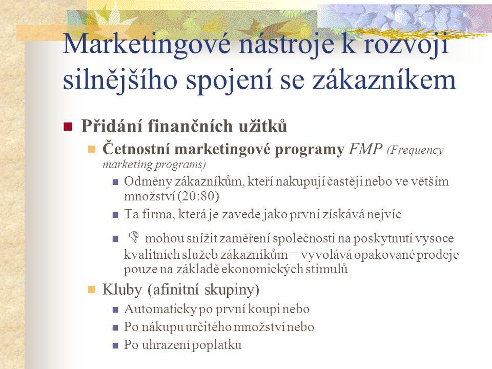 Marketingové nástroje k rozvoji silnějšího spojení se zákazníkem Přidání finančních užitků Četnostní marketingové programy FMP (Frequency marketing programs) Odměny zákazníkům, kteří nakupují častěji nebo ve větším množství (20:80) Ta firma, která je zavede jako první získává nejvíc  mohou snížit zaměření společnosti na poskytnutí vysoce kvalitních služeb zákazníkům = vyvolává opakované prodeje pouze na základě ekonomických stimulů Kluby (afinitní skupiny) Automaticky po první koupi nebo Po nákupu určitého množství nebo Po uhrazení poplatku