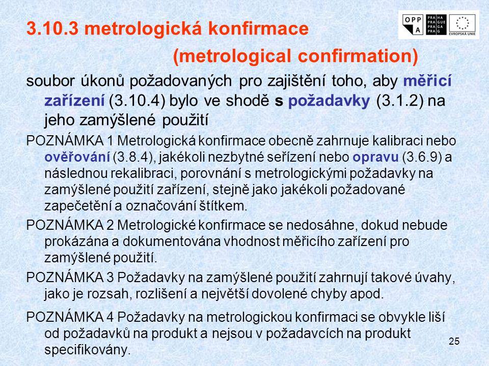 25 3.10.3 metrologická konfirmace (metrological confirmation) soubor úkonů požadovaných pro zajištění toho, aby měřicí zařízení (3.10.4) bylo ve shodě