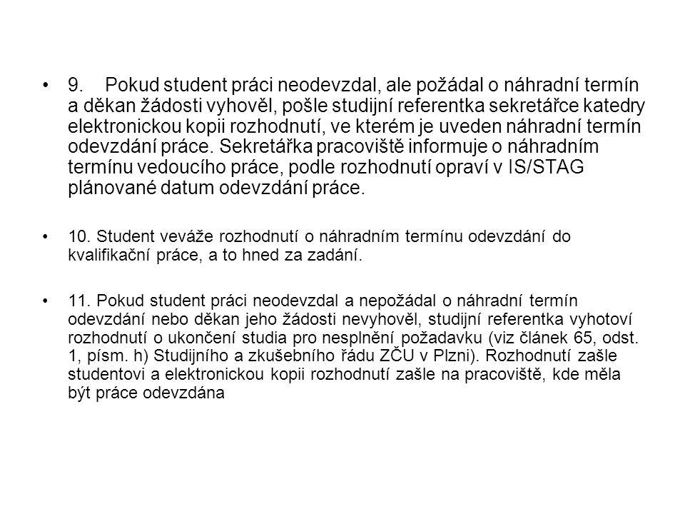 9. Pokud student práci neodevzdal, ale požádal o náhradní termín a děkan žádosti vyhověl, pošle studijní referentka sekretářce katedry elektronickou k
