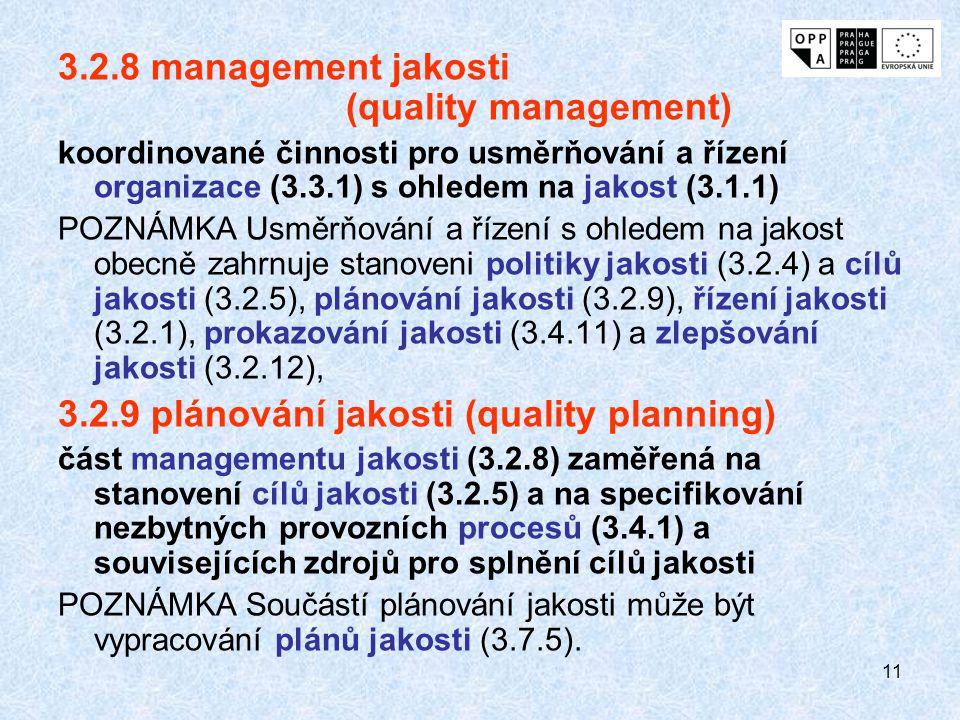 11 3.2.8 management jakosti (quality management) koordinované činnosti pro usměrňování a řízení organizace (3.3.1) s ohledem na jakost (3.1.1) POZNÁMKA Usměrňování a řízení s ohledem na jakost obecně zahrnuje stanoveni politiky jakosti (3.2.4) a cílů jakosti (3.2.5), plánování jakosti (3.2.9), řízení jakosti (3.2.1), prokazování jakosti (3.4.11) a zlepšování jakosti (3.2.12), 3.2.9 plánování jakosti (quality planning) část managementu jakosti (3.2.8) zaměřená na stanovení cílů jakosti (3.2.5) a na specifikování nezbytných provozních procesů (3.4.1) a souvisejících zdrojů pro splnění cílů jakosti POZNÁMKA Součástí plánování jakosti může být vypracování plánů jakosti (3.7.5).