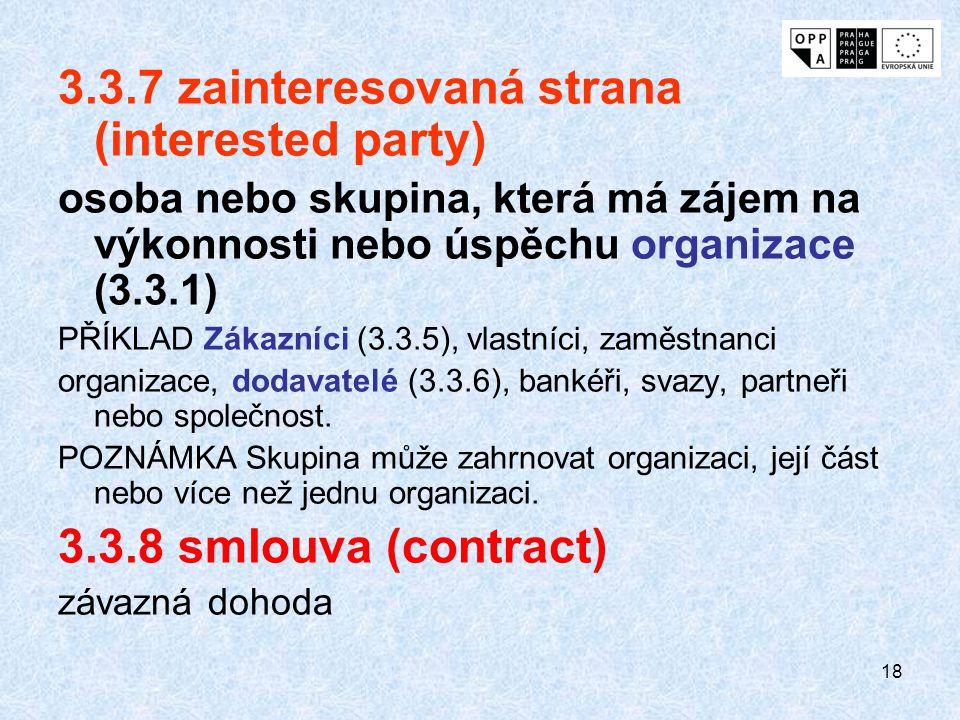 18 3.3.7 zainteresovaná strana (interested party) osoba nebo skupina, která má zájem na výkonnosti nebo úspěchu organizace (3.3.1) PŘÍKLAD Zákazníci (3.3.5), vlastníci, zaměstnanci organizace, dodavatelé (3.3.6), bankéři, svazy, partneři nebo společnost.