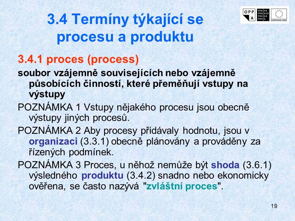 19 3.4 Termíny týkající se procesu a produktu 3.4.1 proces (process) soubor vzájemně souvisejících nebo vzájemně působících činností, které přeměňují vstupy na výstupy POZNÁMKA 1 Vstupy nějakého procesu jsou obecně výstupy jiných procesů.