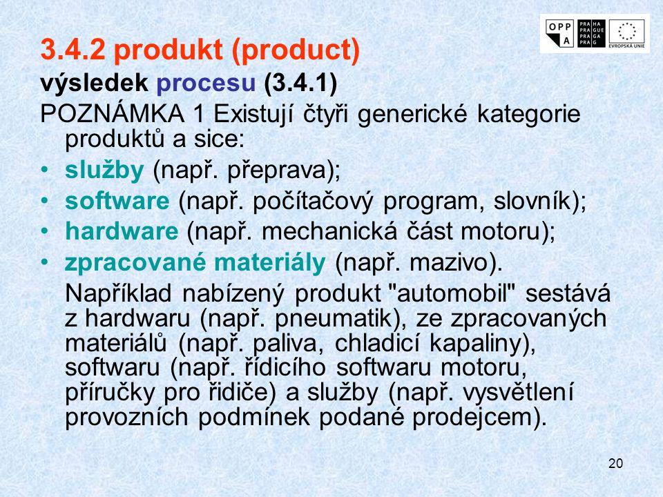 20 3.4.2 produkt (product) výsledek procesu (3.4.1) POZNÁMKA 1 Existují čtyři generické kategorie produktů a sice: služby (např. přeprava); software (