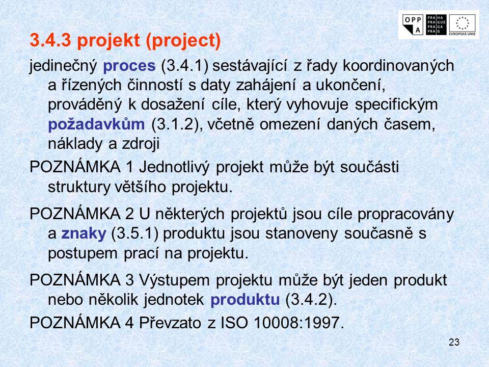 23 3.4.3 projekt (project) jedinečný proces (3.4.1) sestávající z řady koordinovaných a řízených činností s daty zahájení a ukončení, prováděný k dosažení cíle, který vyhovuje specifickým požadavkům (3.1.2), včetně omezení daných časem, náklady a zdroji POZNÁMKA 1 Jednotlivý projekt může být součásti struktury většího projektu.
