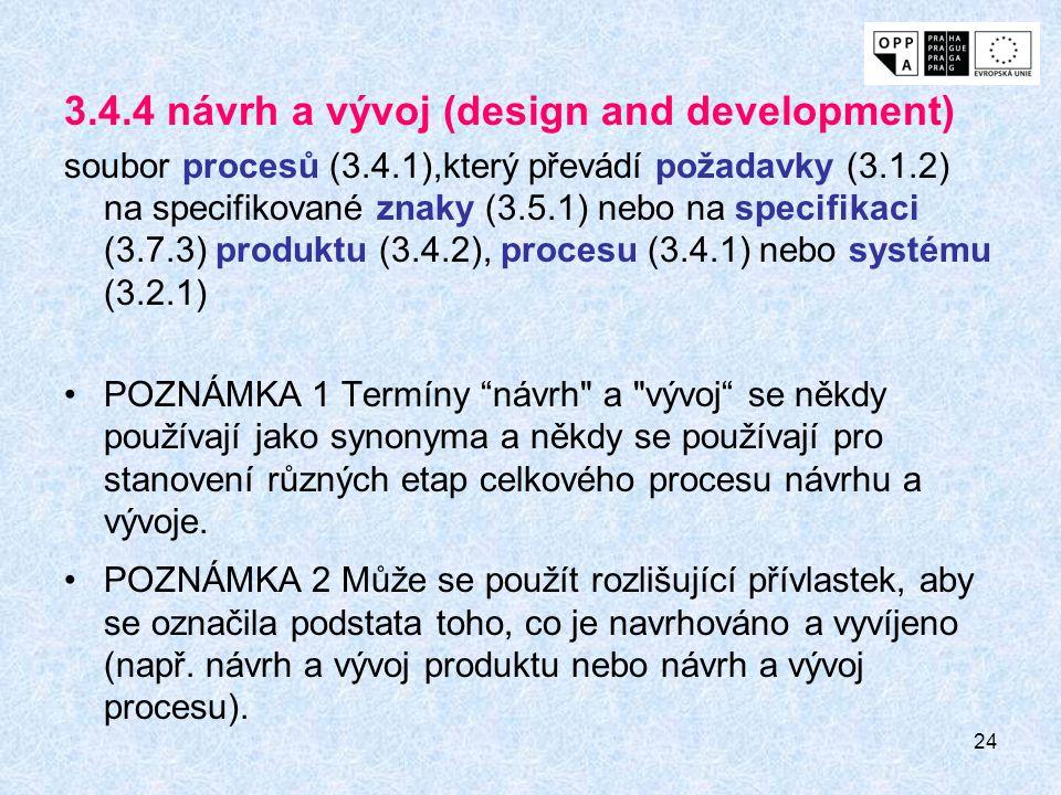 24 3.4.4 návrh a vývoj (design and development) soubor procesů (3.4.1),který převádí požadavky (3.1.2) na specifikované znaky (3.5.1) nebo na specifikaci (3.7.3) produktu (3.4.2), procesu (3.4.1) nebo systému (3.2.1) POZNÁMKA 1 Termíny návrh a vývoj se někdy používají jako synonyma a někdy se používají pro stanovení různých etap celkového procesu návrhu a vývoje.