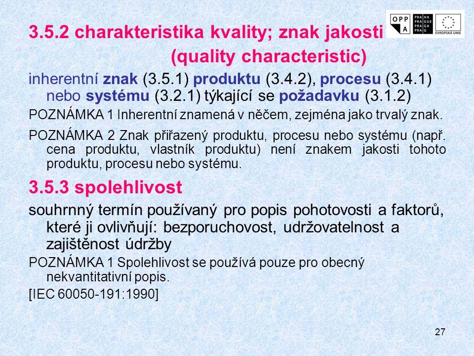 27 3.5.2 charakteristika kvality; znak jakosti (quality characteristic) inherentní znak (3.5.1) produktu (3.4.2), procesu (3.4.1) nebo systému (3.2.1) týkající se požadavku (3.1.2) POZNÁMKA 1 Inherentní znamená v něčem, zejména jako trvalý znak.