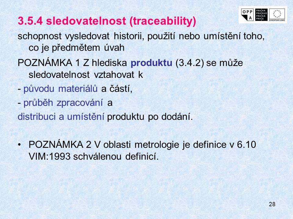 28 3.5.4 sledovatelnost (traceability) schopnost vysledovat historii, použití nebo umístění toho, co je předmětem úvah POZNÁMKA 1 Z hlediska produktu
